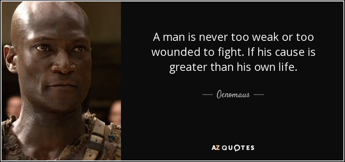 Oenomaus quote: A man is never too weak or too wounded to...